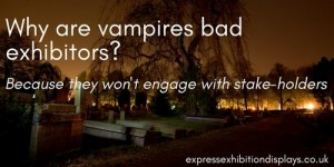 Why are vampires bad exhibitors? Because they won't engage with stake-holders