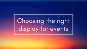 Choosing the right display for events