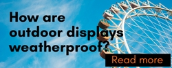 How Are Outdoor Displays Weatherproof? Read more...