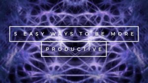 5 easy ways to be more productive