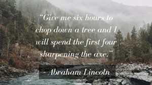 """Productivity Quote: """"Give me six hours to chop down a tree and I will spend the first four sharpening the axe."""""""